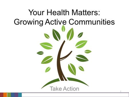 Your Health Matters: Growing Active Communities Take Action 1.