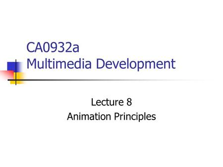 CA0932a Multimedia Development Lecture 8 Animation Principles.