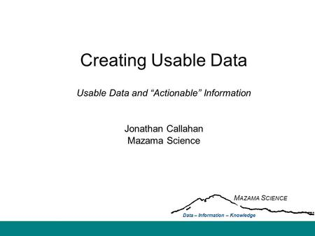 "Creating Usable Data Usable Data and ""Actionable"" Information Jonathan Callahan Mazama Science M AZAMA S CIENCE Data – Information – Knowledge."