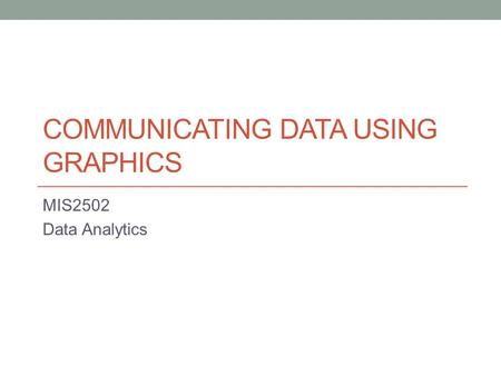 COMMUNICATING DATA USING GRAPHICS MIS2502 Data Analytics.