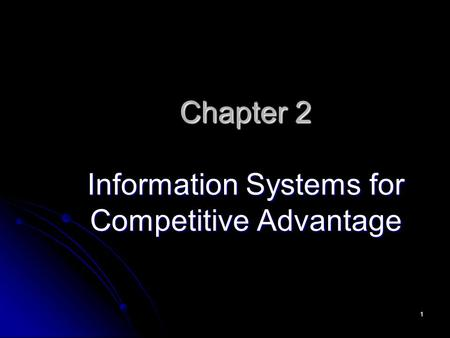 1 Chapter 2 Information Systems for Competitive Advantage.