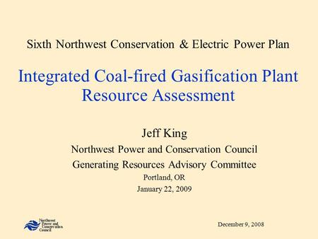 December 9, 2008 Sixth Northwest Conservation & Electric Power Plan Integrated Coal-fired Gasification Plant Resource Assessment Jeff King Northwest Power.