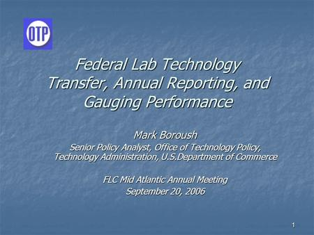 1 Federal Lab Technology Transfer, Annual Reporting, and Gauging Performance Mark Boroush Senior Policy Analyst, Office of Technology Policy, Technology.
