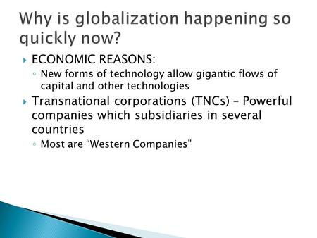  ECONOMIC REASONS: ◦ New forms of technology allow gigantic flows of capital and other technologies  Transnational corporations (TNCs) – Powerful companies.