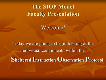 The SIOP Model Faculty Presentation Welcome! Today we are going to begin looking at the individual components within the S heltered I nstruction O bservation.