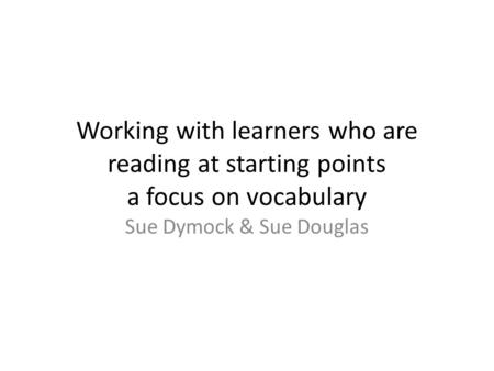 Working with learners who are reading at starting points a focus on vocabulary Sue Dymock & Sue Douglas.