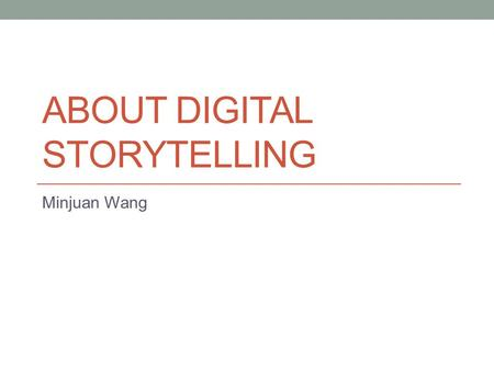 ABOUT DIGITAL STORYTELLING Minjuan Wang. WHY STORYTELLING Tell your Tables, Make them True, If they endure, so will you! -James Keller.