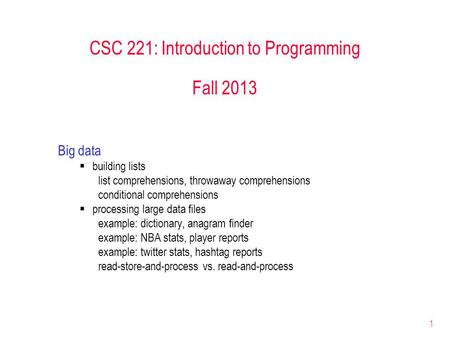1 CSC 221: Introduction to Programming Fall 2013 Big data  building lists list comprehensions, throwaway comprehensions conditional comprehensions  processing.