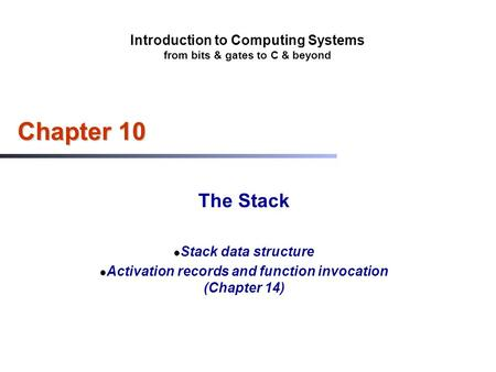 Introduction to Computing Systems from bits & gates to C & beyond Chapter 10 The Stack Stack data structure Activation records and function invocation.