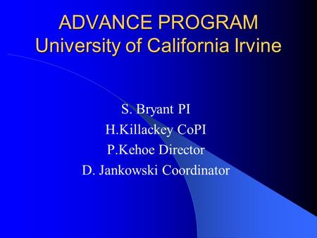 ADVANCE PROGRAM University of California Irvine S. Bryant PI H.Killackey CoPI P.Kehoe Director D. Jankowski Coordinator.