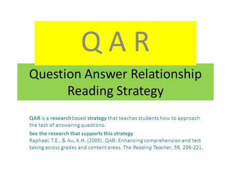 Question Answer Relationship Reading Strategy Q A R QAR is a research based strategy that teaches students how to approach the task of answering questions.