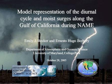 Model representation of the diurnal cycle and moist surges along the Gulf of California during NAME Emily J. Becker and Ernesto Hugo Berbery Department.