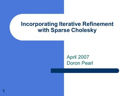 1 Incorporating Iterative Refinement with Sparse Cholesky April 2007 Doron Pearl.