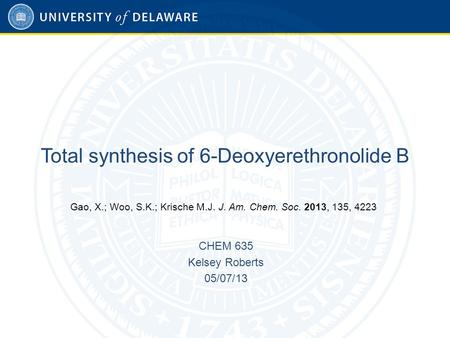 Total synthesis of 6-Deoxyerethronolide B CHEM 635 Kelsey Roberts 05/07/13 Gao, X.; Woo, S.K.; Krische M.J. J. Am. Chem. Soc. 2013, 135, 4223.
