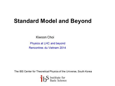 Standard Model and Beyond Kiwoon Choi Physics at LHC and beyond Rencontres du Vietnam 2014 The IBS Center for Theoretical Physics of the Universe, South.