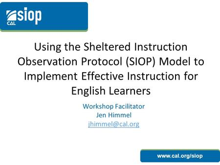 Www.cal.org/siop Using the Sheltered Instruction Observation Protocol (SIOP) Model to Implement Effective Instruction for English Learners Workshop Facilitator.