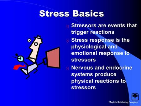 Mayfield Publishing Company Stress Basics  Stressors are events that trigger reactions  Stress response is the physiological and emotional response to.