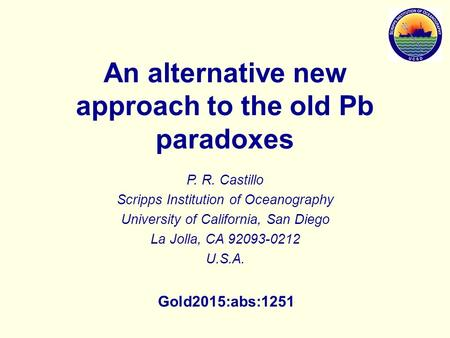 An alternative new approach to the old Pb paradoxes P. R. Castillo Scripps Institution of Oceanography University of California, San Diego La Jolla, CA.
