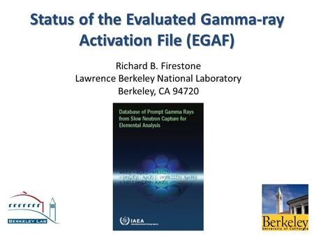 Status of the Evaluated Gamma-ray Activation File (EGAF) Richard B. Firestone Lawrence Berkeley National Laboratory Berkeley, CA 94720.