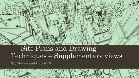 Site Plans and Drawing Techniques – Supplementary views By; Steven and Darian :3.