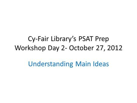 Cy-Fair Library's PSAT Prep Workshop Day 2- October 27, 2012 Understanding Main Ideas.