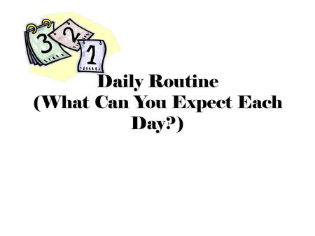Daily Routine (What Can You Expect Each Day?). Start of Class Arrive on time (in your seat at the bell) Come prepared Follow the 2-minute drill Read the.