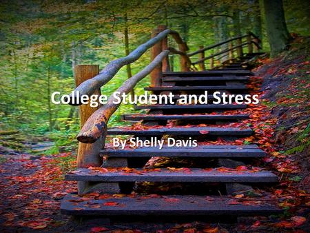 College Student and Stress By Shelly Davis. Stress and College Students According to a student stress survey conducted by Ross, Niebling, Heckert in 1999.
