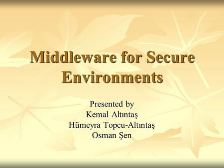 Middleware for Secure Environments Presented by Kemal Altıntaş Hümeyra Topcu-Altıntaş Osman Şen.