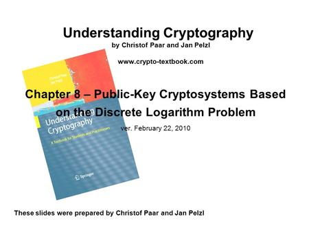 Understanding Cryptography by Christof Paar and Jan Pelzl www.crypto-textbook.com These slides were prepared by Christof Paar and Jan Pelzl Chapter 8 –