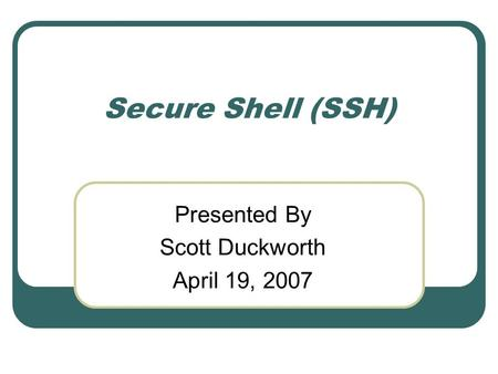 Secure Shell (SSH) Presented By Scott Duckworth April 19, 2007.