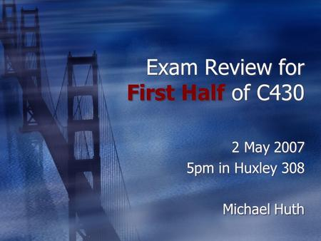 Exam Review for First Half of C430 2 May 2007 5pm in Huxley 308 Michael Huth 2 May 2007 5pm in Huxley 308 Michael Huth.