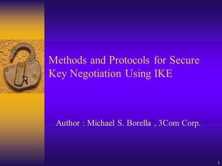 1 Methods and Protocols for Secure Key Negotiation Using IKE Author : Michael S. Borella, 3Com Corp.