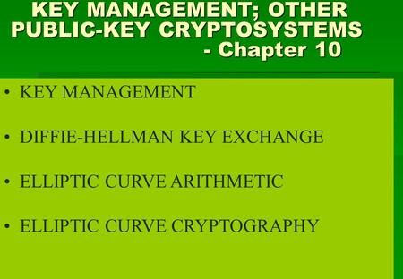 KEY MANAGEMENT; OTHER PUBLIC-KEY CRYPTOSYSTEMS - Chapter 10 KEY MANAGEMENT; OTHER PUBLIC-KEY CRYPTOSYSTEMS - Chapter 10 KEY MANAGEMENT DIFFIE-HELLMAN KEY.