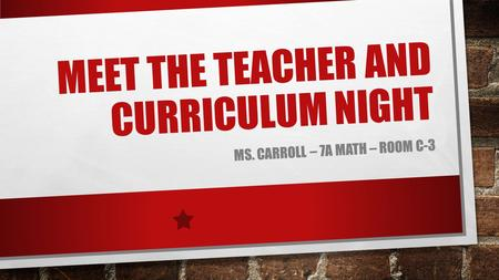 MEET THE TEACHER AND CURRICULUM NIGHT MS. CARROLL – 7A MATH – ROOM C-3.
