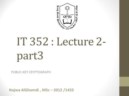 PUBLIC-KEY CRYPTOGRAPH IT 352 : Lecture 2- part3 Najwa AlGhamdi, MSc – 2012 /1433.