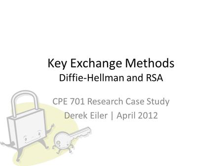 Key Exchange Methods Diffie-Hellman and RSA CPE 701 Research Case Study Derek Eiler | April 2012.