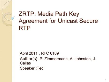 ZRTP: Media Path Key Agreement for Unicast Secure RTP April 2011, RFC 6189 Author(s): P. Zimmermann, A. Johnston, J. Callas Speaker :Ted 1.