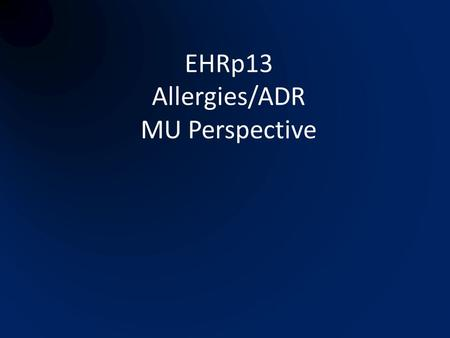 EHRp13 Allergies/ADR MU Perspective. Related MU Requirements Clinical Decision Support – drug-allergy order checks PHR, Clinical Summary, Transition of.