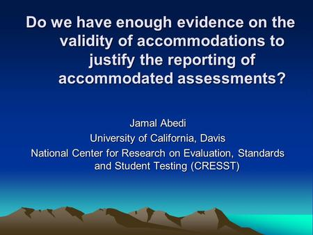 Do we have enough evidence on the validity of accommodations to justify the reporting of accommodated assessments? Jamal Abedi University of California,