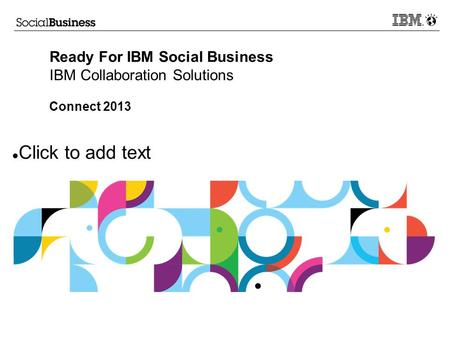 Click to add text Ready For IBM Social Business IBM Collaboration Solutions Connect 2013.