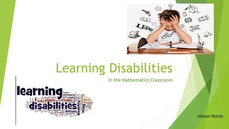 Learning Disabilities In the Mathematics Classroom Allison Pottie.