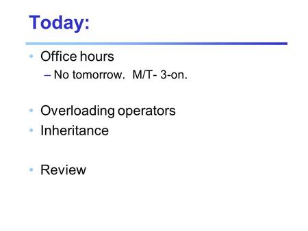 Today: Office hours –No tomorrow. M/T- 3-on. Overloading operators Inheritance Review.