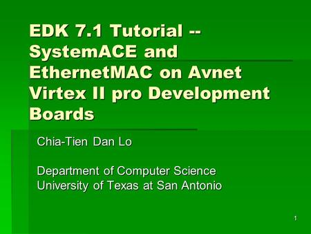 1 EDK 7.1 Tutorial -- SystemACE and EthernetMAC on Avnet Virtex II pro Development Boards Chia-Tien Dan Lo Department of Computer Science University of.