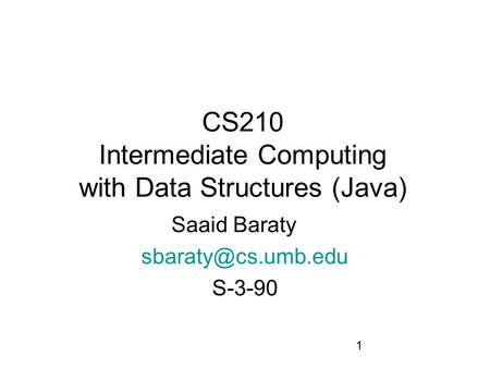 1 CS210 Intermediate Computing with Data Structures (Java) Saaid Baraty S-3-90.