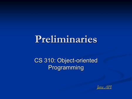 Preliminaries CS 310: Object-oriented Programming Java API.