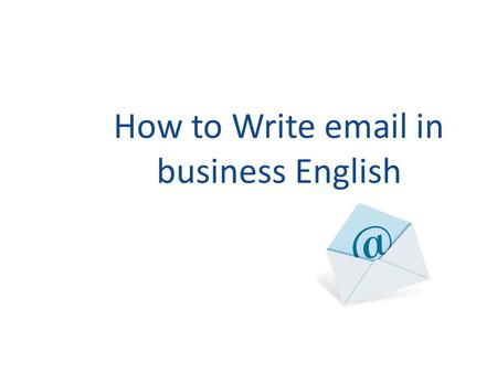 How to Write email in business English. Emails are letters Usually shorter and less formal than letters, abbreviated forms In business world, you should.