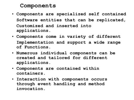 Components Components are specialized self contained Software entities that can be replicated, Customized and inserted into applications. Components come.