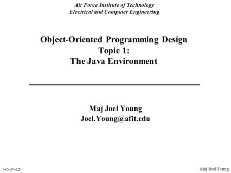 4-Nov-15 Air Force Institute of Technology Electrical and Computer Engineering Object-Oriented Programming Design Topic 1: The Java Environment Maj Joel.