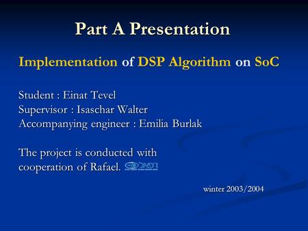 Part A Presentation Implementation of DSP Algorithm on SoC Student : Einat Tevel Supervisor : Isaschar Walter Accompanying engineer : Emilia Burlak The.