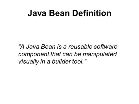 "Java Bean Definition ""A Java Bean is a reusable software component that can be manipulated visually in a builder tool."""